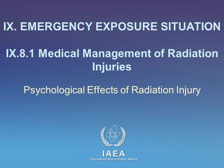 IAEA International Atomic Energy Agency IX. EMERGENCY EXPOSURE SITUATION IX.8.1 Medical Management of Radiation Injuries Psychological Effects of Radiation.