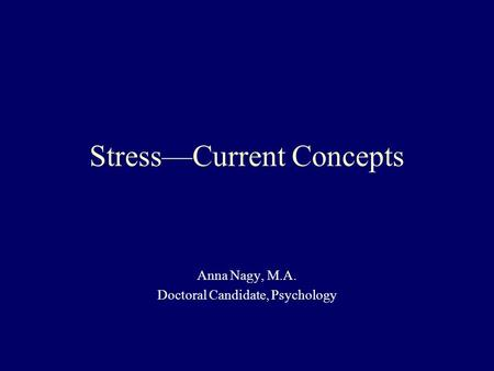 Stress—Current Concepts Anna Nagy, M.A. Doctoral Candidate, Psychology.