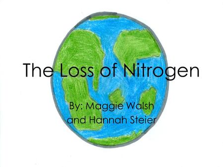 The Loss of Nitrogen By: Maggie Walsh and Hannah Steier.
