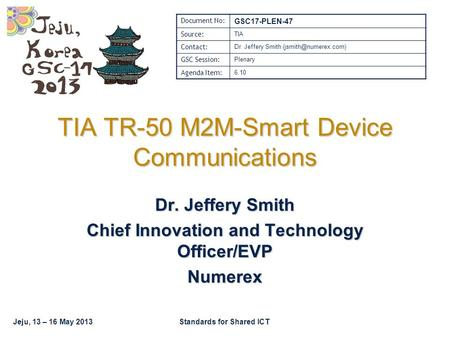 Jeju, 13 – 16 May 2013Standards for Shared ICT TIA TR-50 M2M-Smart Device Communications Dr. Jeffery Smith Chief Innovation and Technology Officer/EVP.