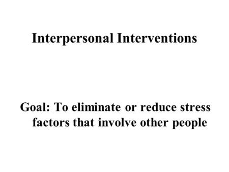 Interpersonal Interventions Goal: To eliminate or reduce stress factors that involve other people.