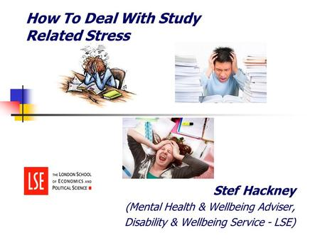 How To Deal With Study Related Stress Stef Hackney (Mental Health & Wellbeing Adviser, Disability & Wellbeing Service - LSE)