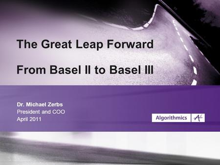 The Great Leap Forward From Basel II to Basel III Dr. Michael Zerbs President and COO April 2011.