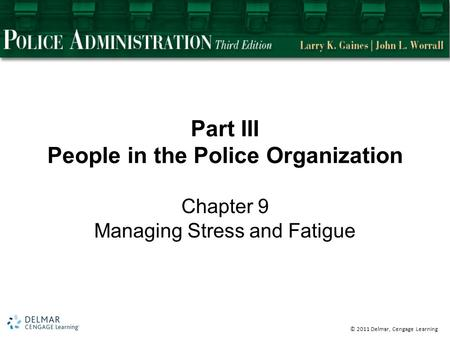 © 2011 Delmar, Cengage Learning Part III People in the Police Organization Chapter 9 Managing Stress and Fatigue.
