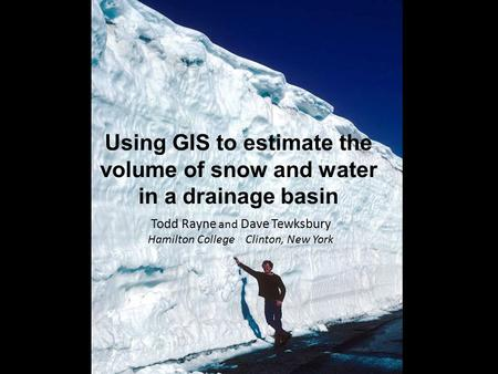 Using GIS to estimate the volume of snow and water in a drainage basin Todd Rayne and Dave Tewksbury Hamilton College Clinton, New York.