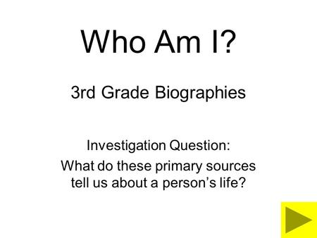 Who Am I? 3rd Grade Biographies Investigation Question: What do these primary sources tell us about a person's life?