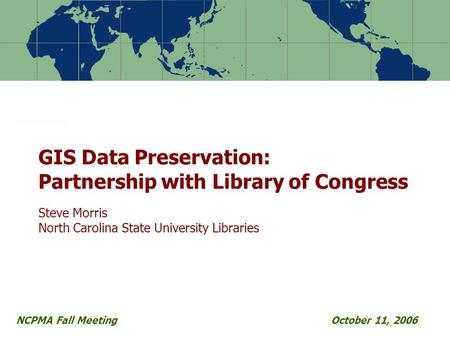 NCPMA Fall MeetingOctober 11, 2006 GIS Data Preservation: Partnership with Library of Congress Steve Morris North Carolina State University Libraries.