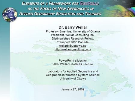 2009 Wellar GeoSkills Lecture Dr. Barry Wellar Professor Emeritus, University of Ottawa President, Wellar Consulting Inc. Distinguished Research Fellow,