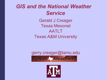 GIS and the National Weather Service Gerald J Creager Texas Mesonet AATLT Texas A&M University