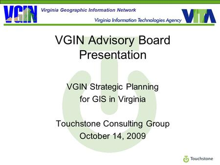 VGIN Advisory Board Presentation VGIN Strategic Planning for GIS in Virginia Touchstone Consulting Group October 14, 2009 Virginia Geographic Information.