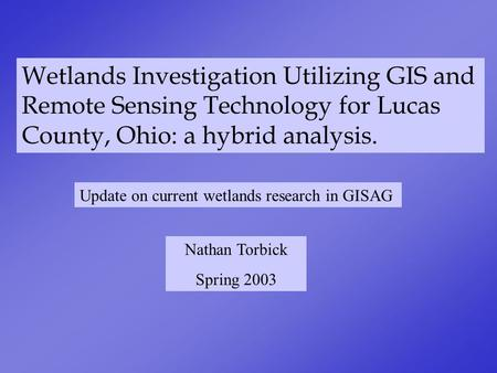 Wetlands Investigation Utilizing GIS and Remote Sensing Technology for Lucas County, Ohio: a hybrid analysis. Nathan Torbick Spring 2003 Update on current.