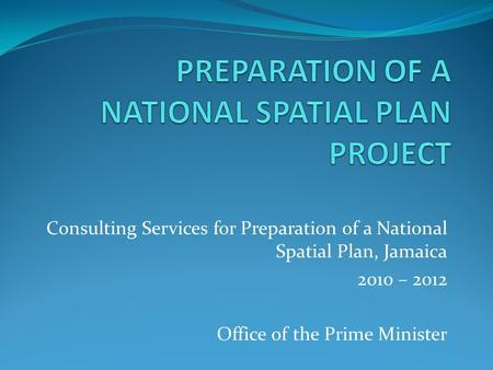 Consulting Services for Preparation of a National Spatial Plan, Jamaica 2010 – 2012 Office of the Prime Minister.