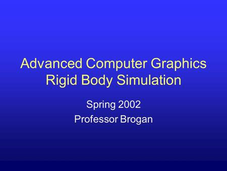 Advanced Computer Graphics Rigid Body Simulation Spring 2002 Professor Brogan.