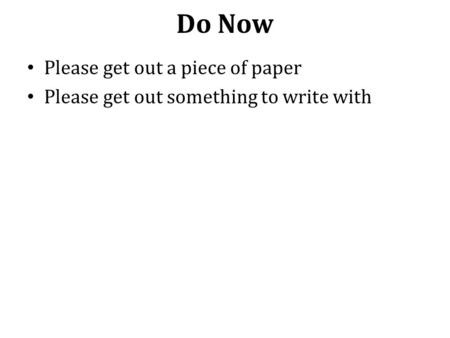 Do Now Please get out a piece of paper Please get out something to write with.