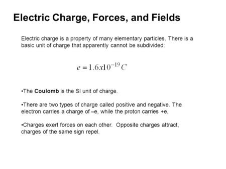 Electric Charge, Forces, and Fields Electric charge is a property of many elementary particles. There is a basic unit of charge that apparently cannot.
