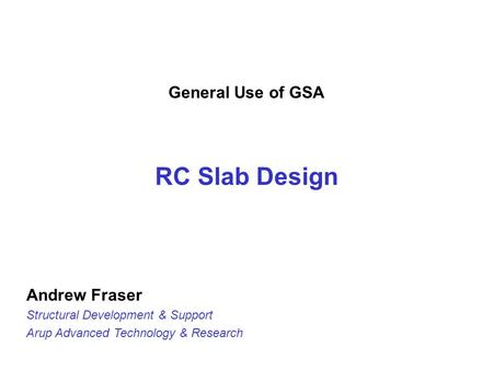 General Use of GSA RC Slab Design Andrew Fraser Structural Development & Support Arup Advanced Technology & Research.