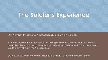 The Soldier's Experience SWBAT: what it was like for American soldiers fighting in Vietnam. Homework: Diary Entry. Chose either during the war or after.