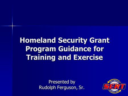 Homeland Security Grant Program Guidance for Training and Exercise Presented by Rudolph Ferguson, Sr.