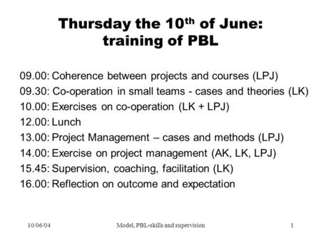 10/06/04Model, PBL-skills and supervision1 Thursday the 10 th of June: training of PBL 09.00:Coherence between projects and courses (LPJ) 09.30: Co-operation.