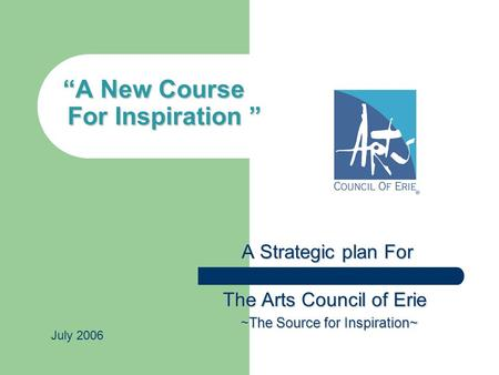 """A New Course For Inspiration "" A Strategic plan For A Strategic plan For The Arts Council of Erie The Arts Council of Erie ~The Source for Inspiration~"