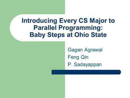 Introducing Every CS Major to Parallel Programming: Baby Steps at Ohio State Gagan Agrawal Feng Qin P. Sadayappan.
