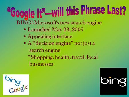 "BING!-Microsoft's new search engine Launched May 28, 2009 Appealing interface A ""decision engine"" not just a search engine *Shopping, health, travel, local."