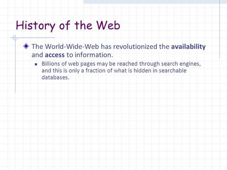 History of the Web The World-Wide-Web has revolutionized the availability and access to information. Billions of web pages may be reached through search.