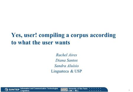 Information and Communication Technologies Linguateca University of São Paulo ICMC / NILC 1 Yes, user! compiling a corpus according to what the user wants.