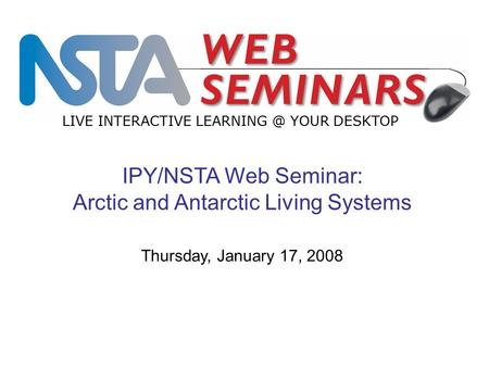 IPY/NSTA Web Seminar: Arctic and Antarctic Living Systems LIVE INTERACTIVE YOUR DESKTOP Thursday, January 17, 2008.