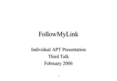 1 FollowMyLink Individual APT Presentation Third Talk February 2006.
