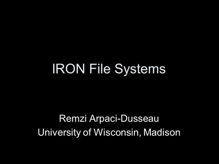 IRON File Systems Remzi Arpaci-Dusseau University of Wisconsin, Madison.