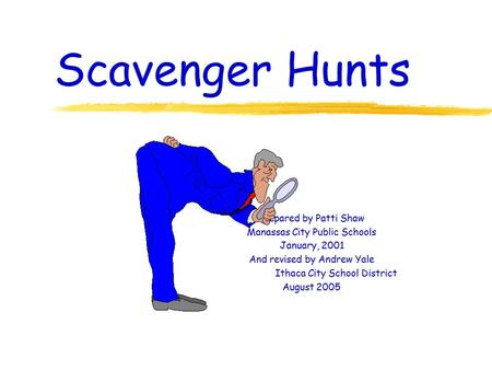 Scavenger Hunts Prepared by Patti Shaw Manassas City Public Schools January, 2001 And revised by Andrew Yale Ithaca City School District August 2005.