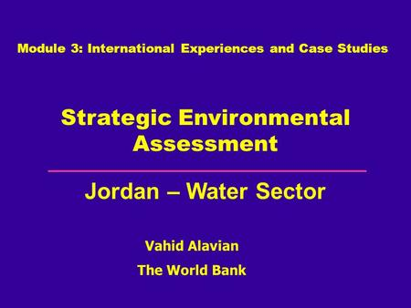 Vahid Alavian The World Bank Strategic Environmental Assessment Jordan – Water Sector Module 3: International Experiences and Case Studies.