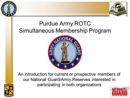 Purdue Army ROTC Simultaneous Membership Program An introduction for current or prospective members of our National Guard/Army Reserves interested in participating.