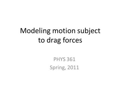 Modeling motion subject to drag forces PHYS 361 Spring, 2011.