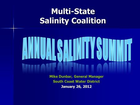 Multi-State Salinity Coalition Mike Dunbar, General Manager South Coast Water District January 26, 2012.