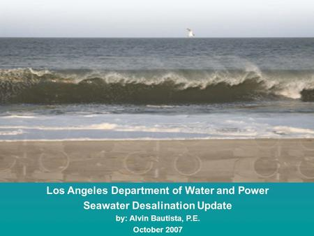 Los Angeles Department of Water and Power Seawater Desalination Update by: Alvin Bautista, P.E. October 2007.
