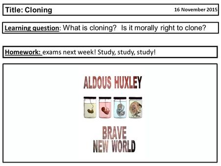 Learning question: What is cloning? Is it morally right to clone? Title: Cloning Homework: exams next week! Study, study, study! 16 November 2015.