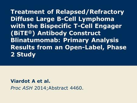 Treatment of Relapsed/Refractory Diffuse Large B-Cell Lymphoma with the Bispecific T-Cell Engager (BiTE ® ) Antibody Construct Blinatumomab: Primary Analysis.