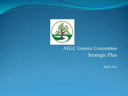 AEGC Greens Committee Strategic Plan April 2012. Executive Summary The strategic plan centres around a few critical items; Understanding that the course.