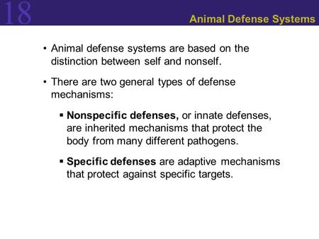 18 Animal Defense Systems Animal defense systems are based on the distinction between self and nonself. There are two general types of defense mechanisms: