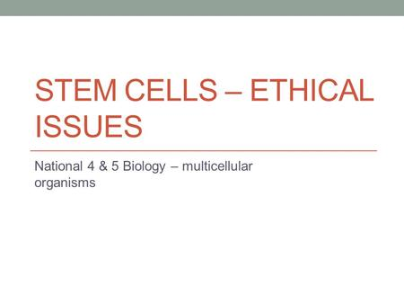 STEM CELLS – ETHICAL ISSUES National 4 & 5 Biology – multicellular organisms.
