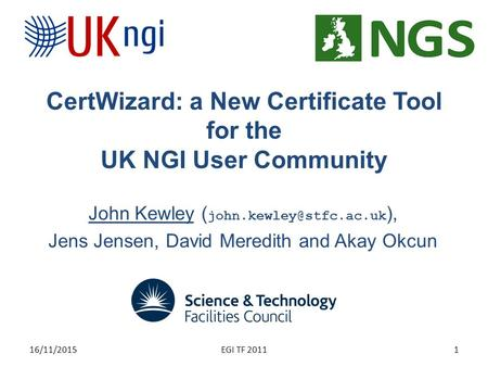 CertWizard: a New Certificate Tool for the UK NGI User Community John Kewley ( ), Jens Jensen, David Meredith and Akay Okcun 16/11/20151EGI.