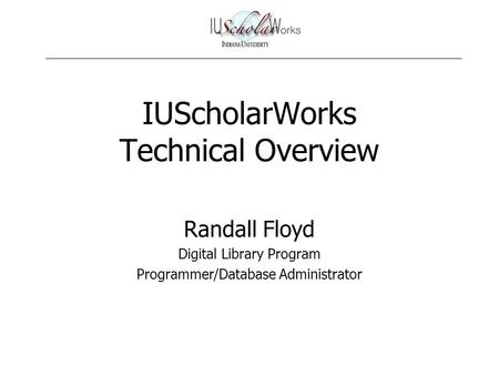 IUScholarWorks Technical Overview Randall Floyd Digital Library Program Programmer/Database Administrator.