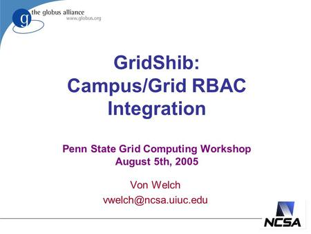 GridShib: Campus/Grid RBAC Integration Penn State Grid Computing Workshop August 5th, 2005 Von Welch