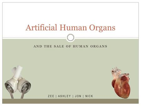 AND THE SALE OF HUMAN ORGANS ZEE | ASHLEY | JON | NICK Artificial Human Organs.