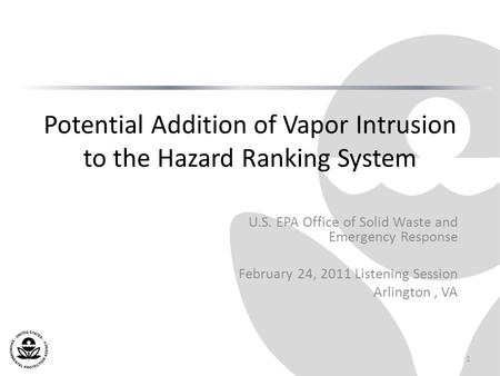 Potential Addition of Vapor Intrusion to the Hazard Ranking System U.S. EPA Office of Solid Waste and Emergency Response February 24, 2011 Listening Session.