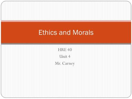 Ethics and Morals HRE 40 Unit 4 Mr. Carney.