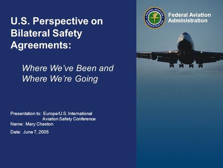Federal Aviation Administration 0 Bilateral Safety Agreements June 7, 2005 0 U.S. Perspective on Bilateral Safety Agreements: Where We've Been and Where.