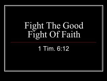 Fight The Good Fight Of Faith 1 Tim. 6:12. Fight… 1 Tim. 6:12 Must be militant. 1 Cor. 9:25-26; 2 Tim. 4:7; Eph. 6:10; Phil. 1:27 Devil & his angels.